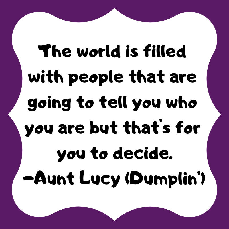 The world is filled with people that are going to tell you who you are, but that's for you to decide.- Dumplin' from Alison Escalante MD