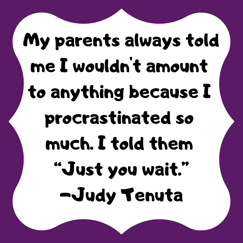 "My parents always told me I wouldn't amount to anything because I procrastinated so much. I told them ""Just you wait."" -Judy Tenuta #procrastination #kids #humor"