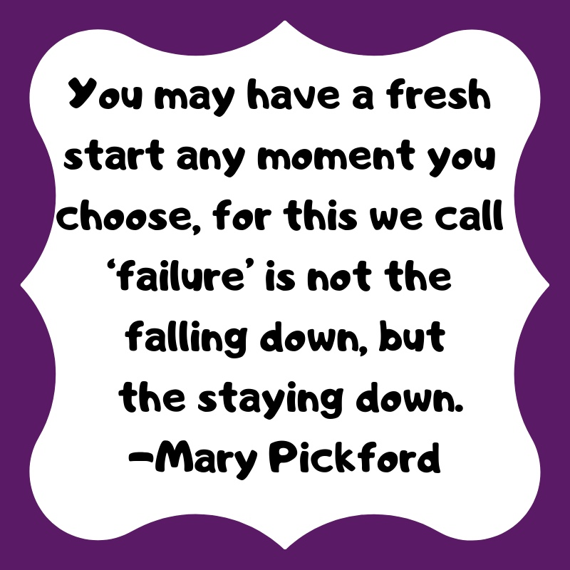 """You may have a fresh start any moment you choose, for this we call 'failure' I not the falling down, but the staying down."" -Mary PIckford"