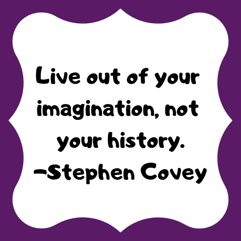 Live out of your imagination, not your history. -Stephen Covey. #shouldstorm #soinspirred #parenting