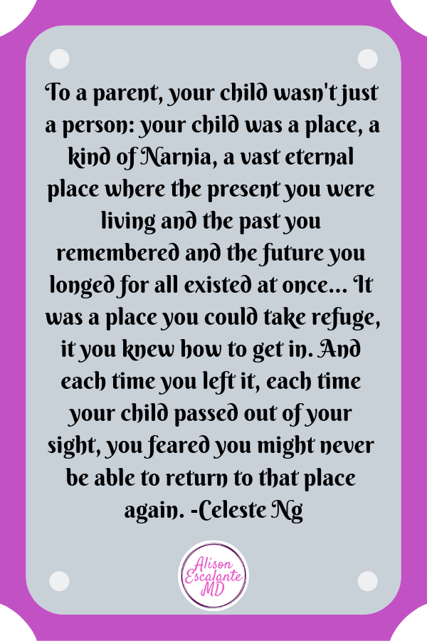 To a parent, your child wasn't just a person: your child was a place, a kind of Narnia, a vast eternal place where the present you were living and the past you remembered and the future you longed for all existed at once... It was a place you could take refuge, it you knew how to get in. And each time you left it, each time your child passed out of your sight, you feared you might never be able to return to that place again. -Celeste Ng   #inspirationalquotes Alison Escalante MD