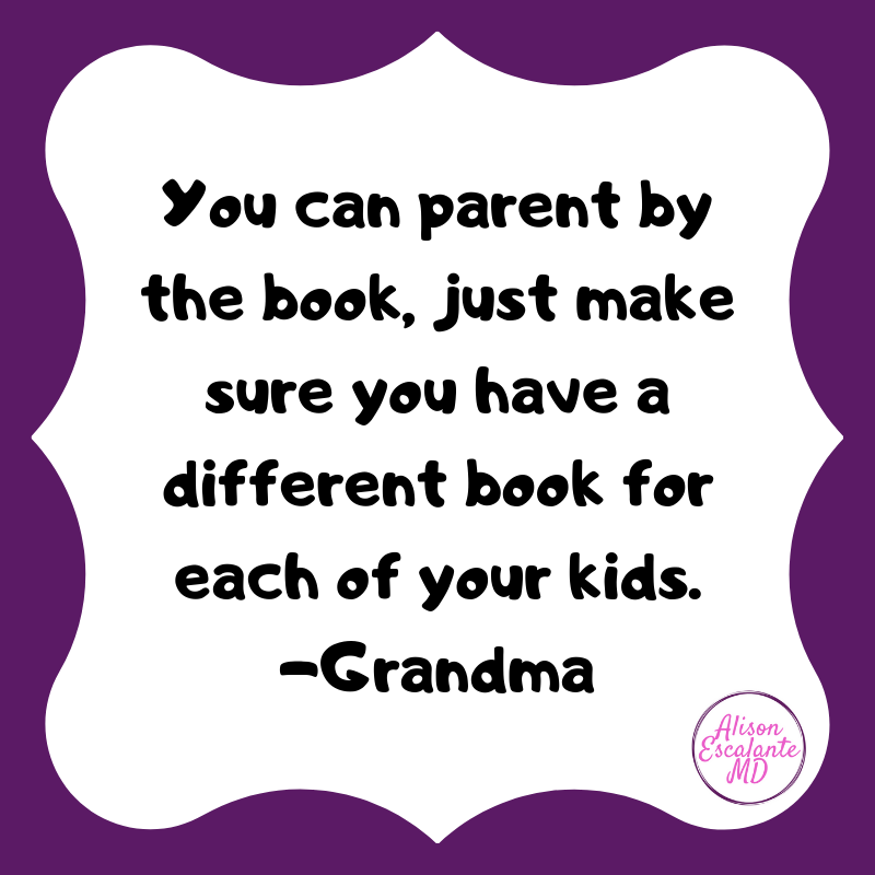 You can parent by the book, just make sure you have a different book for each of your kids. Alison Escalante MD