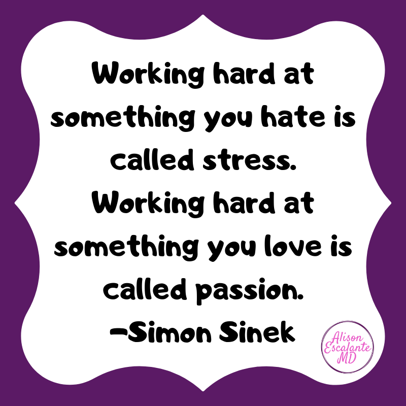 Working hard at something you hate is called stress. Working hard at something you love is called passion. -Simon Sinek from Alison Escalante MD