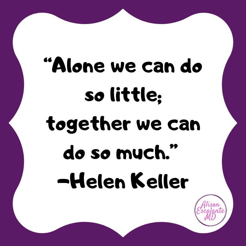"""""""Alone we can do so little; together we can do so much."""" Helen Keller. A little inspiration from Alison Escalante MD"""